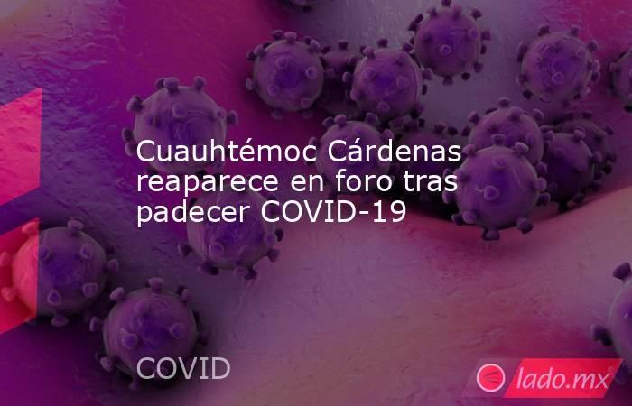 Cuauhtémoc Cárdenas reaparece en foro tras padecer COVID-19. Noticias en tiempo real