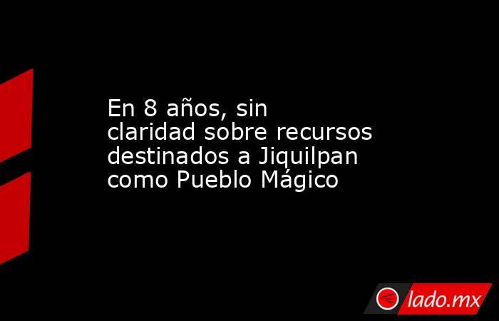 En 8 años, sin claridad sobre recursos destinados a Jiquilpan como Pueblo Mágico. Noticias en tiempo real