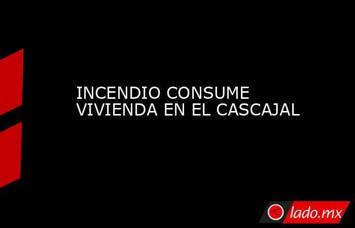 INCENDIO CONSUME VIVIENDA EN EL CASCAJAL. Noticias en tiempo real