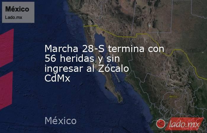 Marcha 28-S termina con 56 heridas y sin ingresar al Zócalo CdMx. Noticias en tiempo real