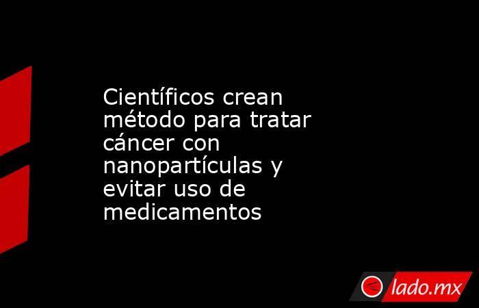 Científicos crean método para tratar cáncer con nanopartículas y evitar uso de medicamentos. Noticias en tiempo real