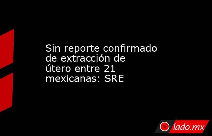 Sin reporte confirmado de extracción de útero entre 21 mexicanas: SRE. Noticias en tiempo real