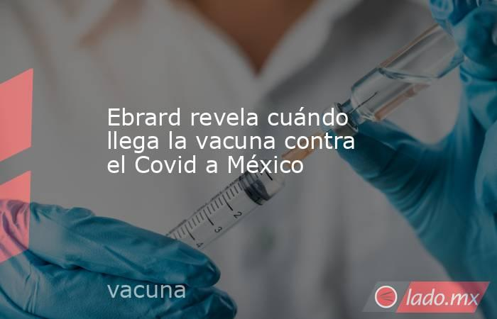 Ebrard revela cuándo llega la vacuna contra el Covid a México. Noticias en tiempo real