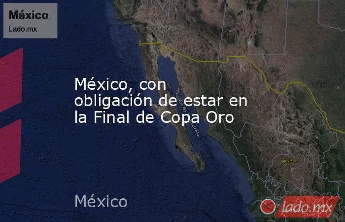 México, con obligación de estar en la Final de Copa Oro. Noticias en tiempo real