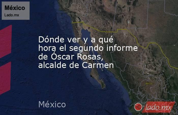 Dónde ver y a qué hora el segundo informe de Óscar Rosas, alcalde de Carmen. Noticias en tiempo real