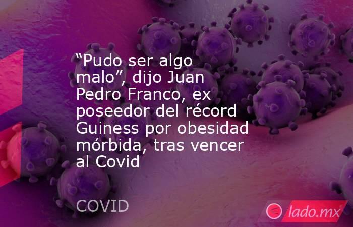 """""""Pudo ser algo malo"""", dijo Juan Pedro Franco, ex poseedor del récord Guiness por obesidad mórbida, tras vencer al Covid. Noticias en tiempo real"""