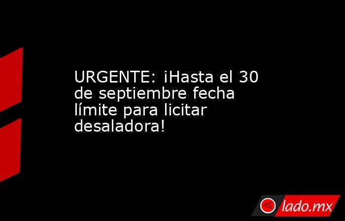 URGENTE: ¡Hasta el 30 de septiembre fecha límite para licitar desaladora!. Noticias en tiempo real