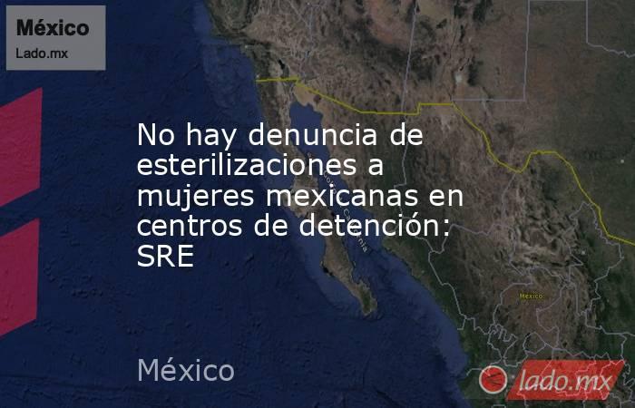 No hay denuncia de esterilizaciones a mujeres mexicanas en centros de detención: SRE . Noticias en tiempo real