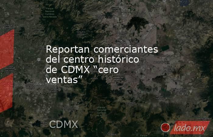 """Reportan comerciantes del centro histórico de CDMX """"cero ventas"""". Noticias en tiempo real"""