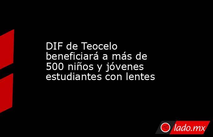 DIF de Teocelo beneficiará a más de 500 niños y jóvenes estudiantes con lentes. Noticias en tiempo real