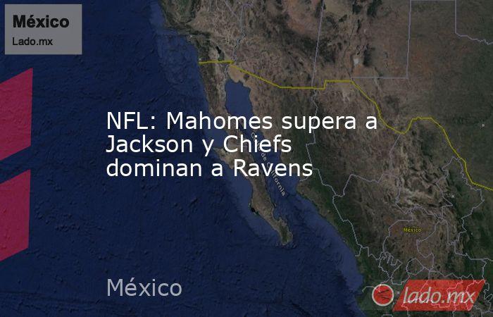 NFL: Mahomes supera a Jackson y Chiefs dominan a Ravens. Noticias en tiempo real