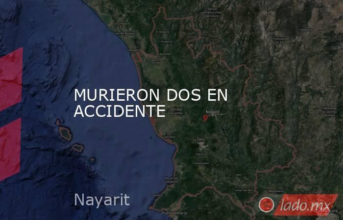 MURIERON DOS EN ACCIDENTE. Noticias en tiempo real