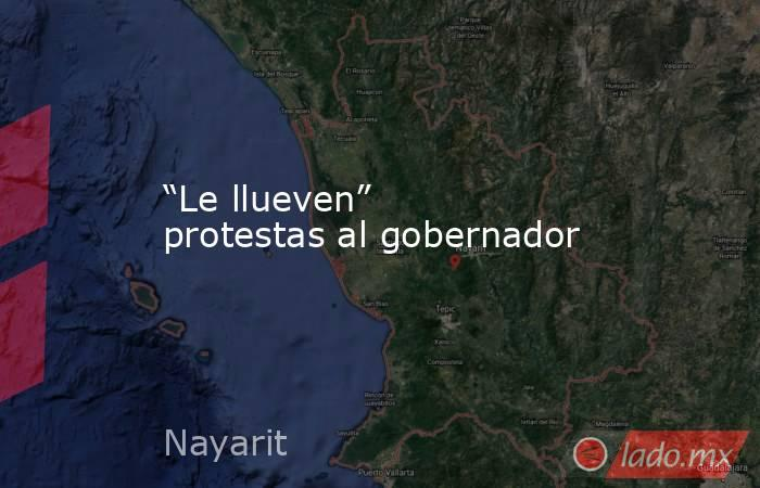 """""""Le llueven"""" protestas al gobernador. Noticias en tiempo real"""