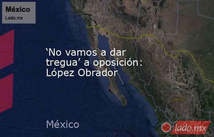 'No vamos a dar tregua' a oposición: López Obrador. Noticias en tiempo real