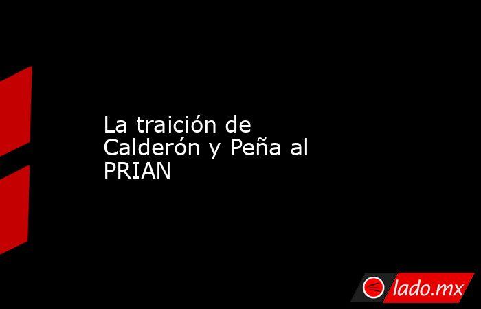 La traición de Calderón y Peña al PRIAN. Noticias en tiempo real
