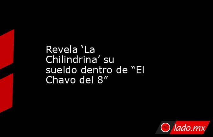 """Revela 'La Chilindrina' su sueldo dentro de """"El Chavo del 8"""". Noticias en tiempo real"""