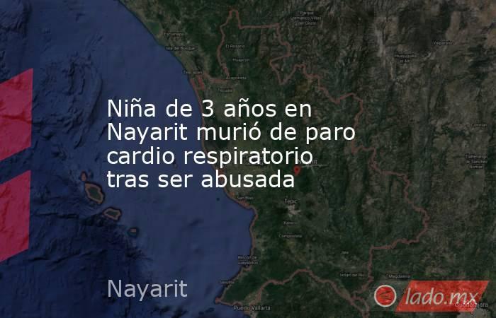 Niña de 3 años en Nayarit murió de paro cardio respiratorio tras ser abusada. Noticias en tiempo real