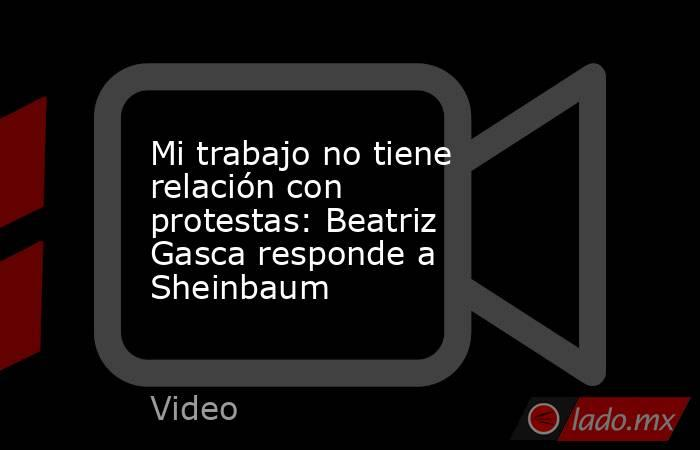 Mi trabajo no tiene relación con protestas: Beatriz Gasca responde a Sheinbaum. Noticias en tiempo real