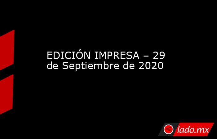 EDICIÓN IMPRESA – 29 de Septiembre de 2020. Noticias en tiempo real