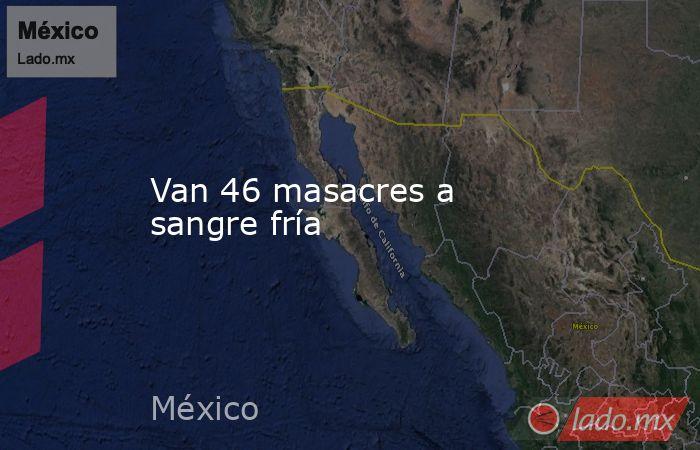 Van 46 masacres a sangre fría. Noticias en tiempo real