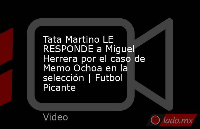 Tata Martino LE RESPONDE a Miguel Herrera por el caso de Memo Ochoa en la selección | Futbol Picante. Noticias en tiempo real