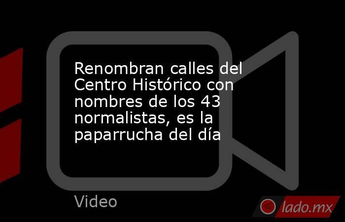 Renombran calles del Centro Histórico con nombres de los 43 normalistas, es la paparrucha del día. Noticias en tiempo real