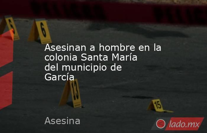 Asesinan a hombre en la colonia Santa María del municipio de García . Noticias en tiempo real