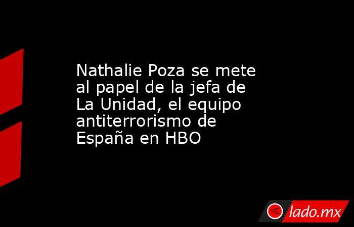Nathalie Poza se mete al papel de la jefa de La Unidad, el equipo antiterrorismo de España en HBO. Noticias en tiempo real