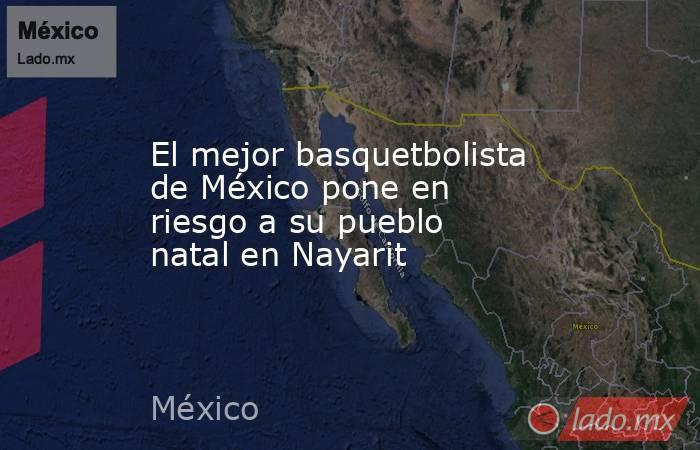 El mejor basquetbolista de México pone en riesgo a su pueblo natal en Nayarit. Noticias en tiempo real