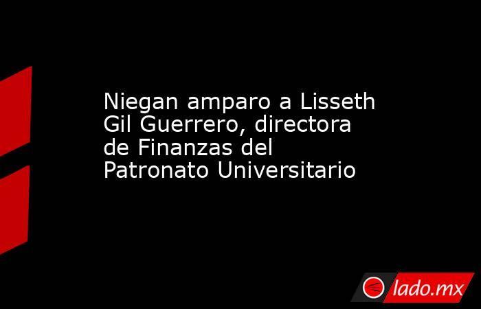 Niegan amparo a Lisseth Gil Guerrero, directora de Finanzas del Patronato Universitario. Noticias en tiempo real