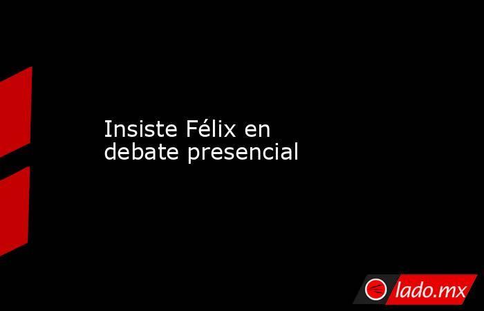 Insiste Félix en debate presencial. Noticias en tiempo real