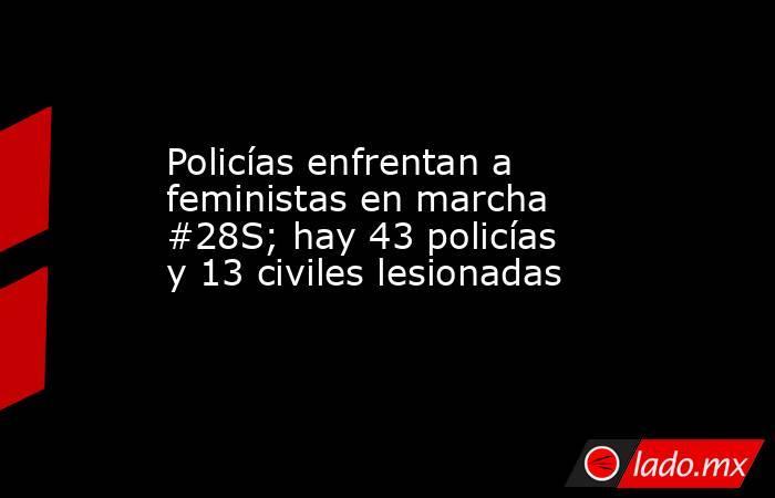 Policías enfrentan a feministas en marcha #28S; hay 43 policías y 13 civiles lesionadas. Noticias en tiempo real