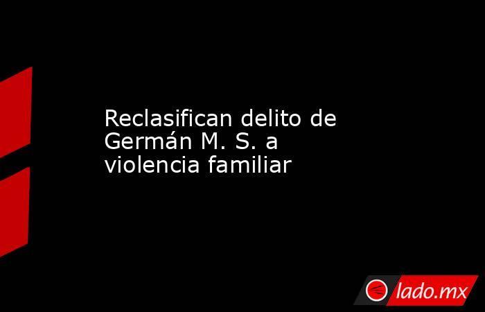 Reclasifican delito de Germán M. S. a violencia familiar. Noticias en tiempo real