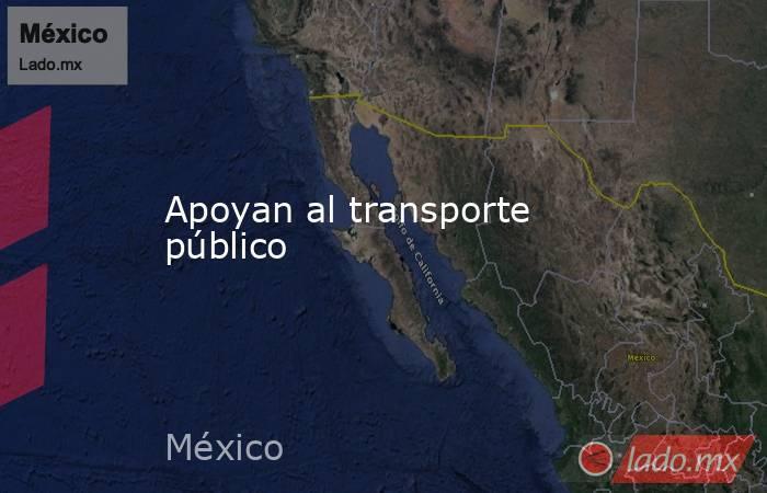 Apoyan al transporte público. Noticias en tiempo real