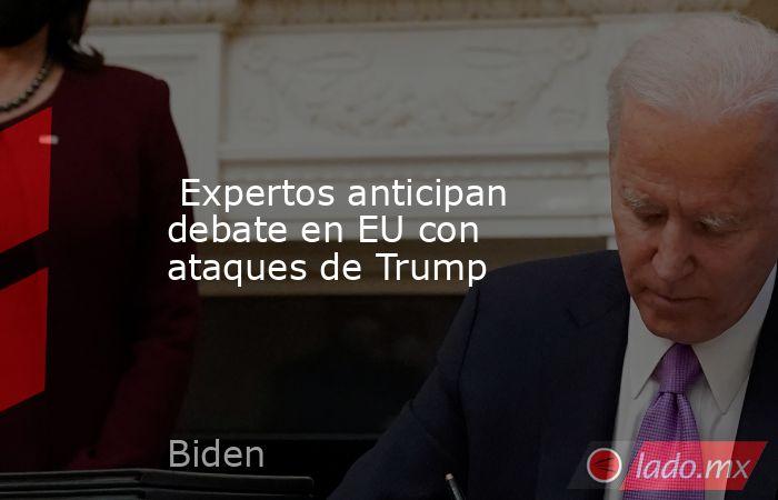 Expertos anticipan debate en EU con ataques de Trump. Noticias en tiempo real