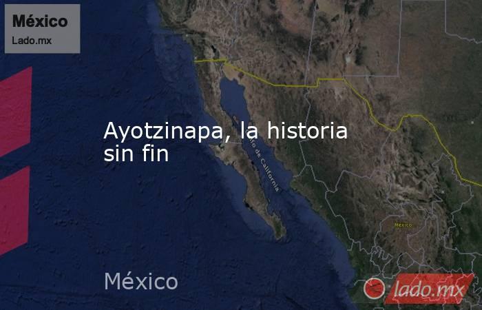 Ayotzinapa, la historia sin fin. Noticias en tiempo real