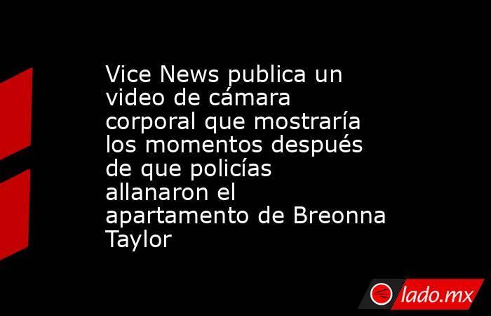 Vice News publica un video de cámara corporal que mostraría los momentos después de que policías allanaron el apartamento de Breonna Taylor. Noticias en tiempo real