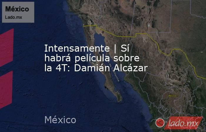 Intensamente | Sí habrá película sobre la 4T: Damián Alcázar. Noticias en tiempo real