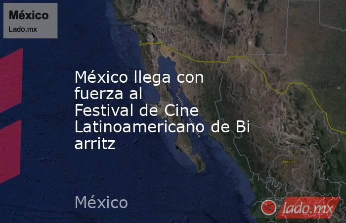México llega con fuerza al FestivaldeCine LatinoamericanodeBiarritz. Noticias en tiempo real