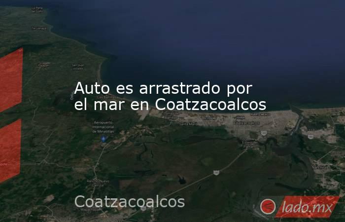 Auto es arrastrado por el mar en Coatzacoalcos. Noticias en tiempo real