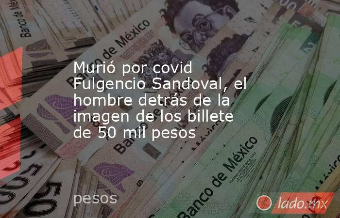 Murió por covid Fulgencio Sandoval, el hombre detrás de la imagen de los billete de 50 mil pesos. Noticias en tiempo real