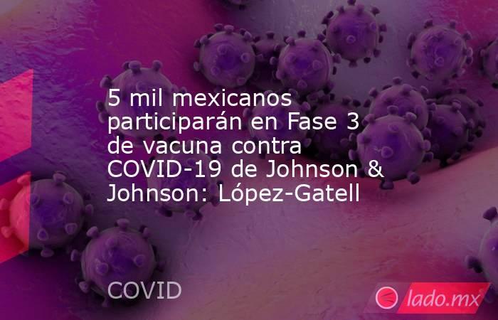 5 mil mexicanos participarán en Fase 3 de vacuna contra COVID-19 de Johnson & Johnson: López-Gatell. Noticias en tiempo real