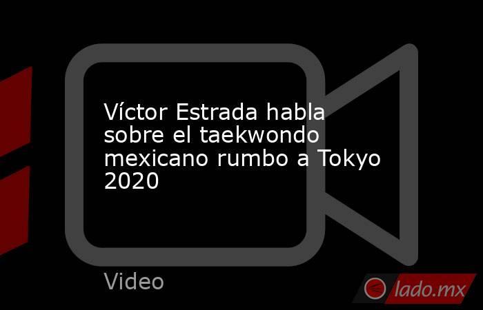 Víctor Estrada habla sobre el taekwondo mexicano rumbo a Tokyo 2020. Noticias en tiempo real