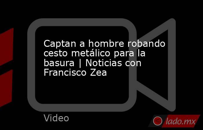 Captan a hombre robando cesto metálico para la basura | Noticias con Francisco Zea. Noticias en tiempo real