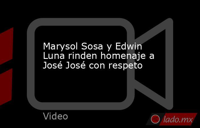 Marysol Sosa y Edwin Luna rinden homenaje a José José con respeto. Noticias en tiempo real