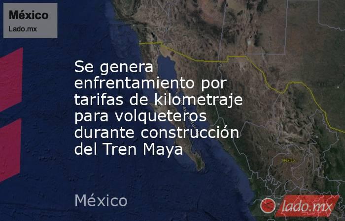Se genera enfrentamiento por tarifas de kilometraje para volqueteros durante construcción del Tren Maya. Noticias en tiempo real