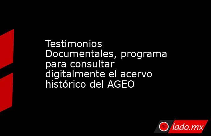Testimonios Documentales, programa para consultar digitalmente el acervo histórico del AGEO. Noticias en tiempo real
