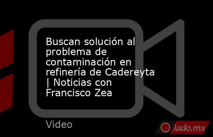 Buscan solución al problema de contaminación en refinería de Cadereyta | Noticias con Francisco Zea. Noticias en tiempo real