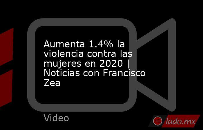 Aumenta 1.4% la violencia contra las mujeres en 2020 | Noticias con Francisco Zea. Noticias en tiempo real