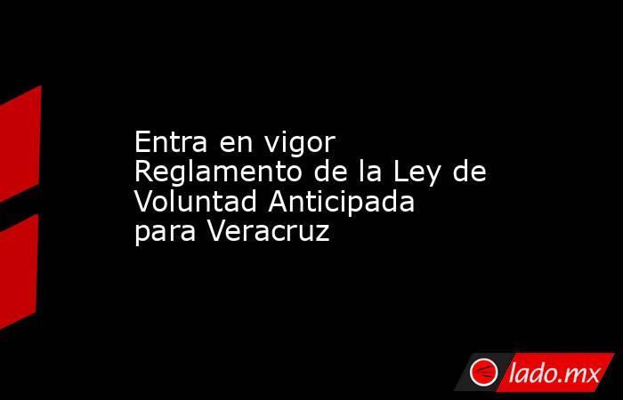 Entra en vigor Reglamento de la Ley de Voluntad Anticipada para Veracruz. Noticias en tiempo real